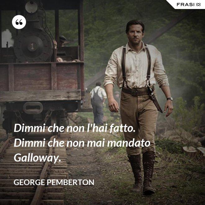 Dimmi che non l'hai fatto. Dimmi che non mai mandato Galloway. - George Pemberton