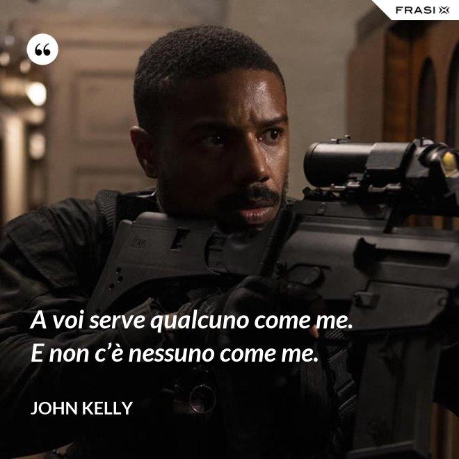 A voi serve qualcuno come me. E non c'è nessuno come me. - John Kelly