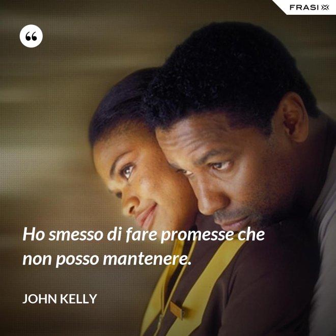Ho smesso di fare promesse che non posso mantenere. - John Kelly