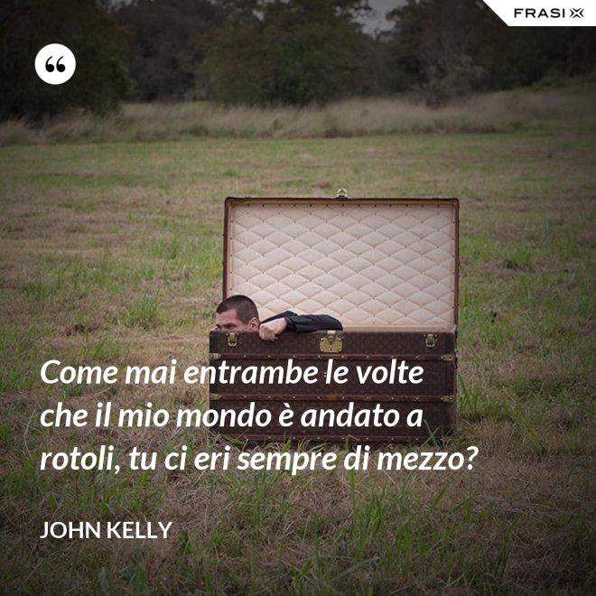 Come mai entrambe le volte che il mio mondo è andato a rotoli, tu ci eri sempre di mezzo? - John Kelly