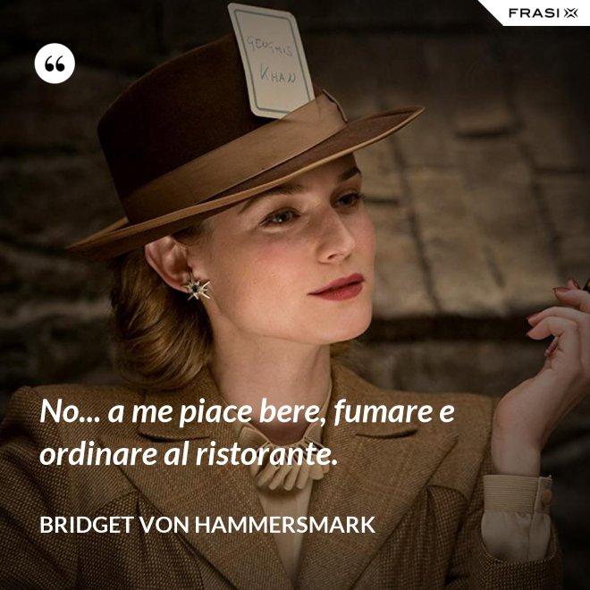No... a me piace bere, fumare e ordinare al ristorante. - Bridget von Hammersmark