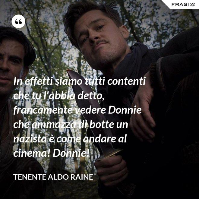In effetti siamo tutti contenti che tu l'abbia detto, francamente vedere Donnie che ammazza di botte un nazista è come andare al cinema! Donnie! - Tenente Aldo Raine
