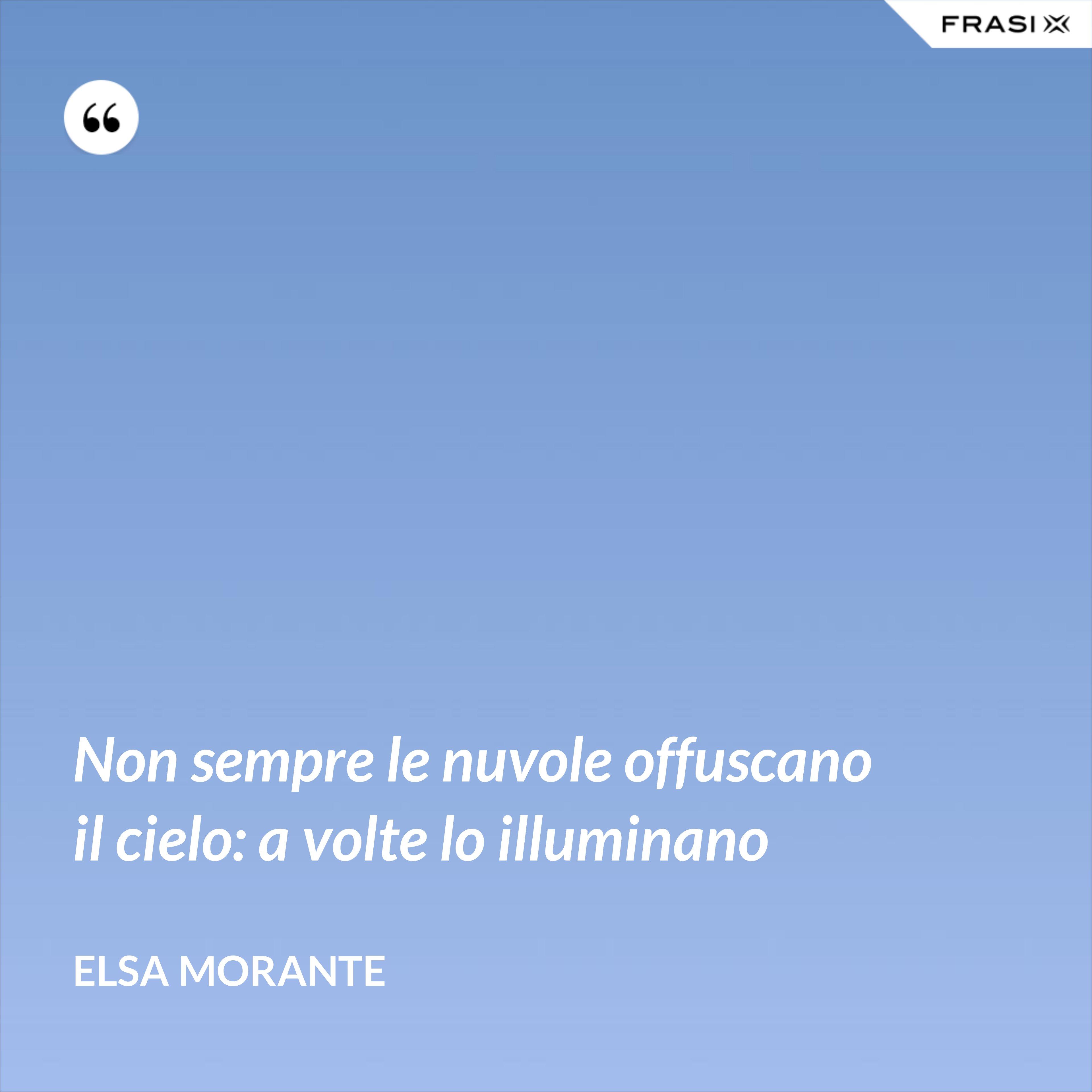 Non sempre le nuvole offuscano il cielo: a volte lo illuminano - Elsa Morante