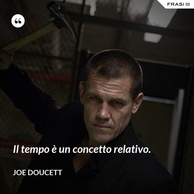 Il tempo è un concetto relativo. - Joe Doucett