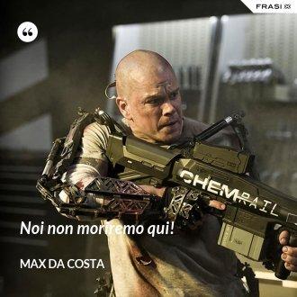 Noi non moriremo qui! - Max Da Costa