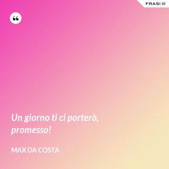 Un giorno ti ci porterò, promesso! - Max Da Costa