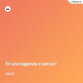 Eri una leggenda e adesso? - Julio