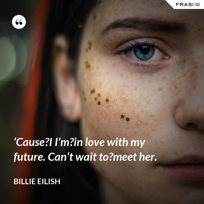 'Cause?I I'm?in love with my future. Can't wait to?meet her. - Billie Eilish