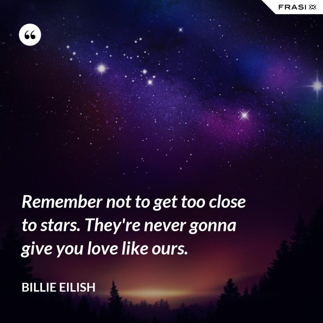 Remember not to get too close to stars. They're never gonna give you love like ours. - Billie Eilish