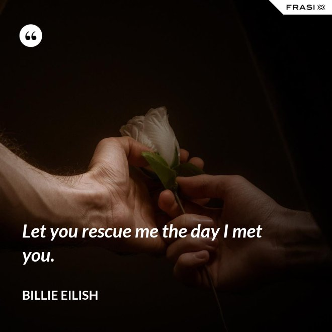 Let you rescue me the day I met you. - Billie Eilish