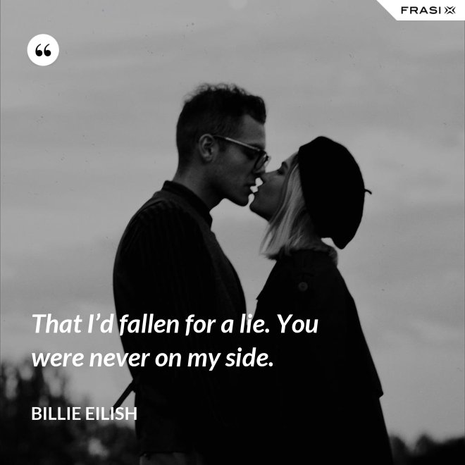 That I'd fallen for a lie. You were never on my side. - Billie Eilish