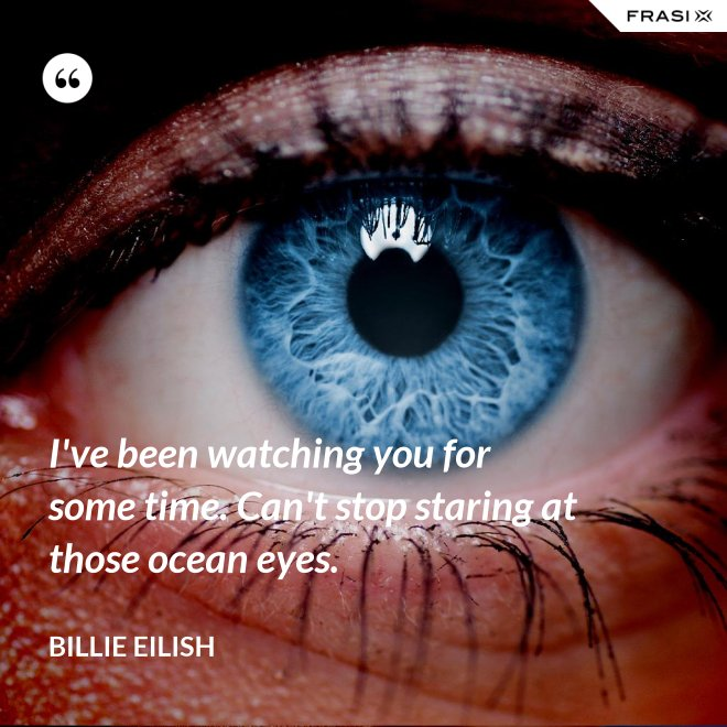 I've been watching you for some time. Can't stop staring at those ocean eyes. - Billie Eilish