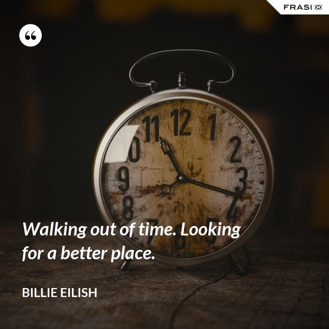 Walking out of time. Looking for a better place. - Billie Eilish