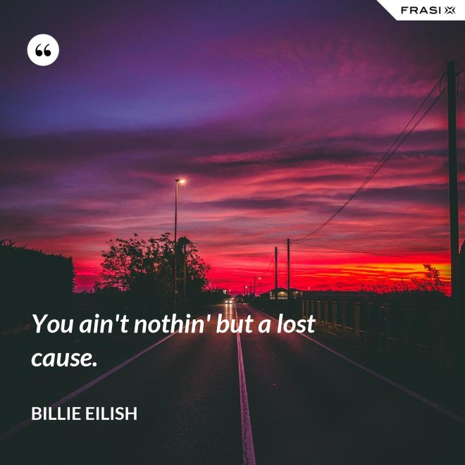 You ain't nothin' but a lost cause. - Billie Eilish