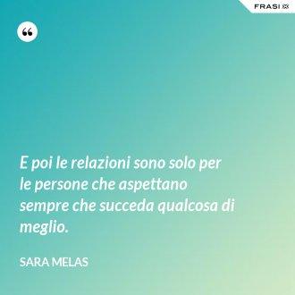 E poi le relazioni sono solo per le persone che aspettano sempre che succeda qualcosa di meglio. - Sara Melas