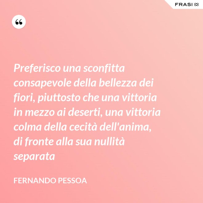 Preferisco una sconfitta consapevole della bellezza dei fiori, piuttosto che una vittoria in mezzo ai deserti, una vittoria colma della cecità dell'anima, di fronte alla sua nullità separata - Fernando Pessoa