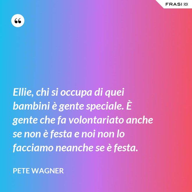 Ellie, chi si occupa di quei bambini è gente speciale. È gente che fa volontariato anche se non è festa e noi non lo facciamo neanche se è festa. - Pete Wagner