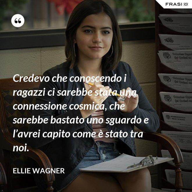 Credevo che conoscendo i ragazzi ci sarebbe stata una connessione cosmica, che sarebbe bastato uno sguardo e l'avrei capito come è stato tra noi. - Ellie Wagner