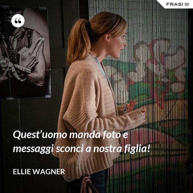 Quest'uomo manda foto e messaggi sconci a nostra figlia! - Ellie Wagner