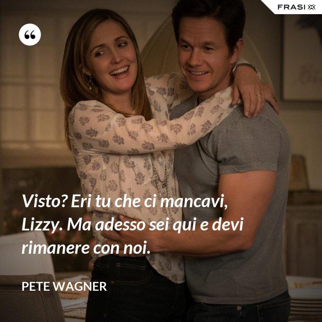 Visto? Eri tu che ci mancavi, Lizzy. Ma adesso sei qui e devi rimanere con noi. - Pete Wagner