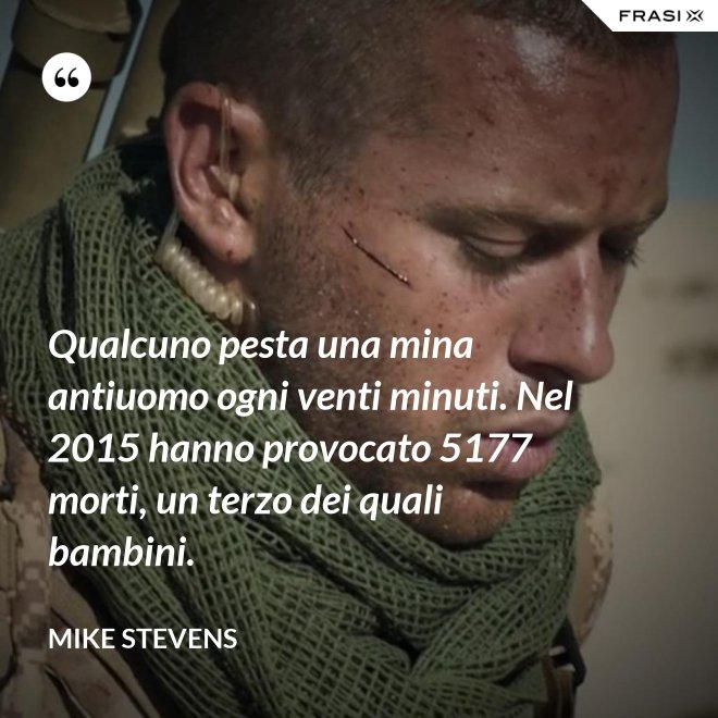 Qualcuno pesta una mina antiuomo ogni venti minuti. Nel 2015 hanno provocato 5177 morti, un terzo dei quali bambini. - Mike Stevens