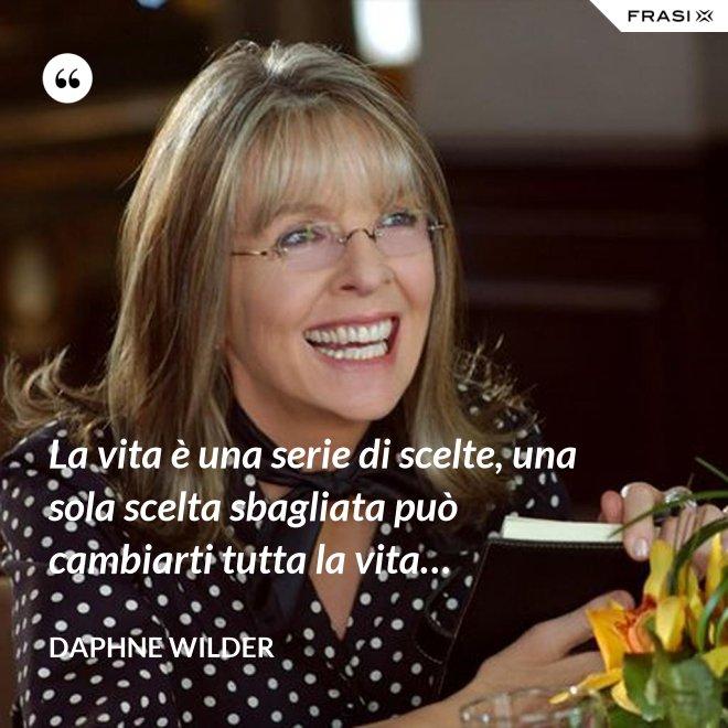 La vita è una serie di scelte, una sola scelta sbagliata può cambiarti tutta la vita… - Daphne Wilder