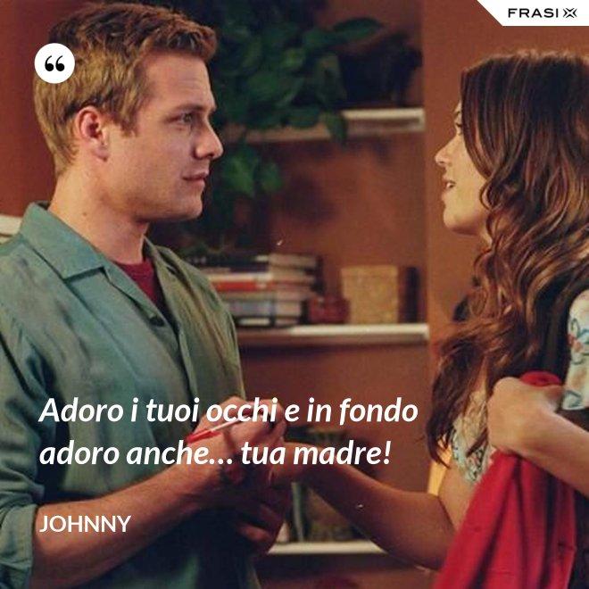 Adoro i tuoi occhi e in fondo adoro anche… tua madre! - Johnny