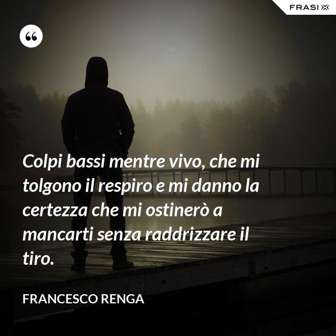 Colpi bassi mentre vivo, che mi tolgono il respiro e mi danno la certezza che mi ostinerò a mancarti senza raddrizzare il tiro. - Francesco Renga