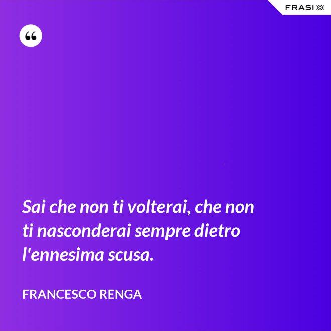 Sai che non ti volterai, che non ti nasconderai sempre dietro l'ennesima scusa. - Francesco Renga