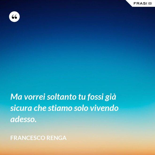 Ma vorrei soltanto tu fossi già sicura che stiamo solo vivendo adesso. - Francesco Renga