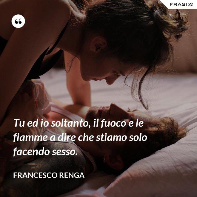 Tu ed io soltanto, il fuoco e le fiamme a dire che stiamo solo facendo sesso. - Francesco Renga
