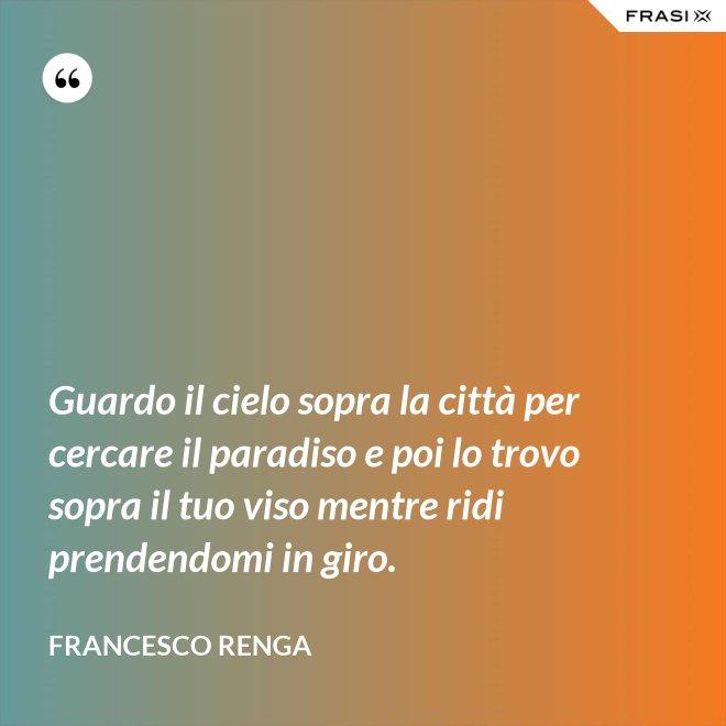Guardo il cielo sopra la città per cercare il paradiso e poi lo trovo sopra il tuo viso mentre ridi prendendomi in giro. - Francesco Renga