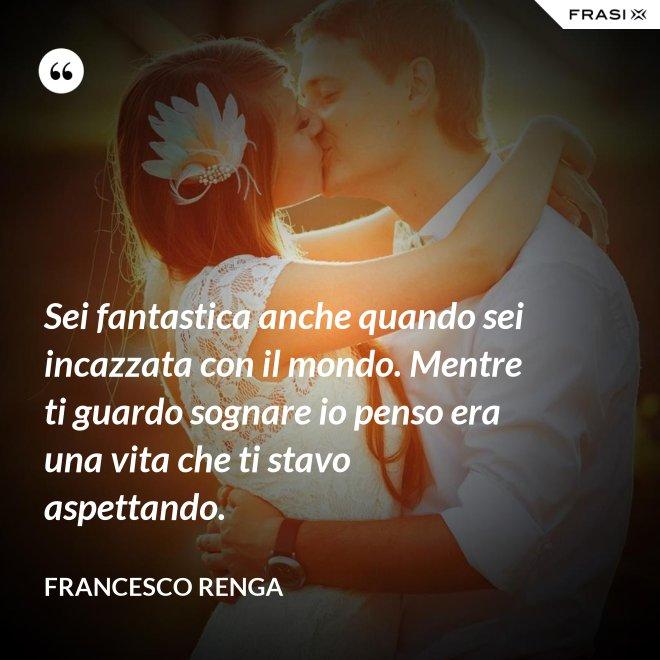 Sei fantastica anche quando sei incazzata con il mondo. Mentre ti guardo sognare io penso era una vita che ti stavo aspettando. - Francesco Renga