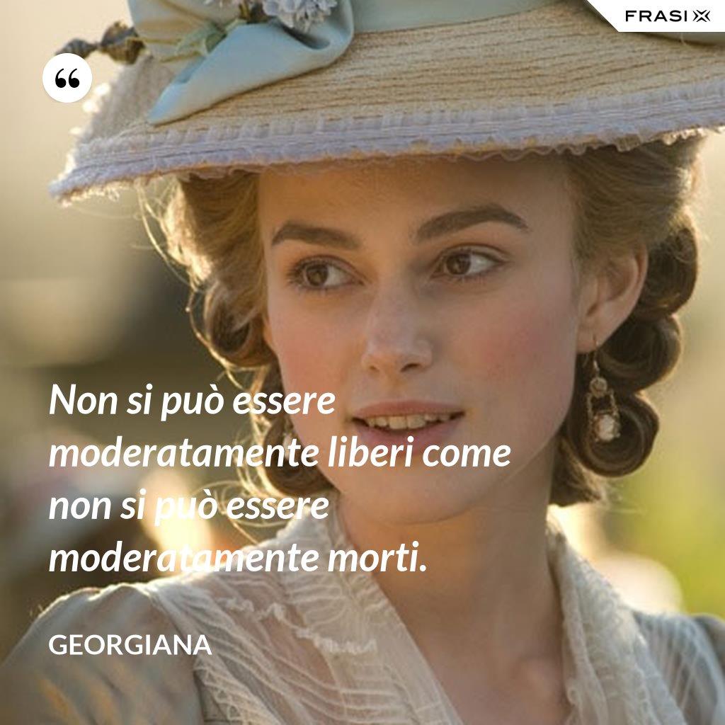 Non si può essere moderatamente liberi come non si può essere moderatamente morti. - Georgiana