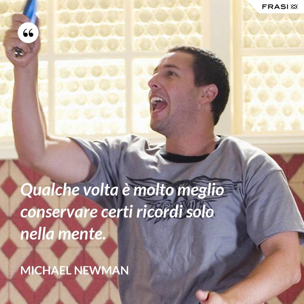 Qualche volta è molto meglio conservare certi ricordi solo nella mente. - Michael Newman