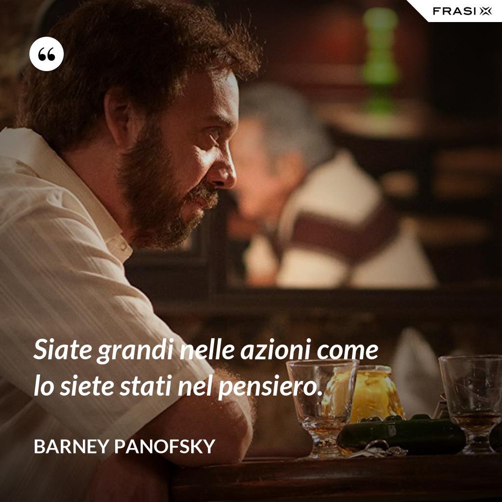 Siate grandi nelle azioni come lo siete stati nel pensiero. - Barney Panofsky