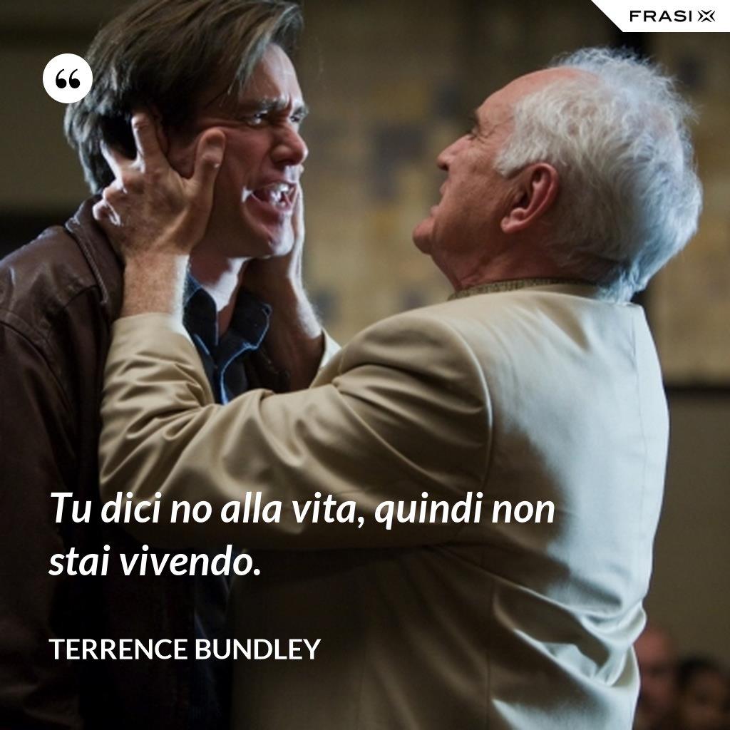 Tu dici no alla vita, quindi non stai vivendo. - Terrence Bundley