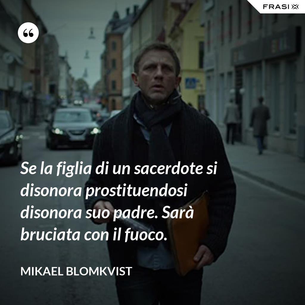 Se la figlia di un sacerdote si disonora prostituendosi disonora suo padre. Sarà bruciata con il fuoco. - Mikael Blomkvist