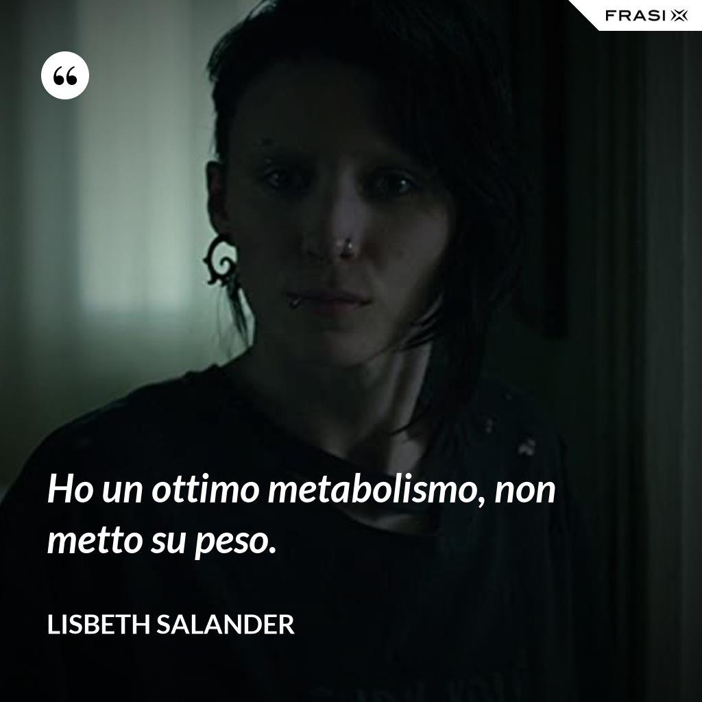 Ho un ottimo metabolismo, non metto su peso. - Lisbeth Salander