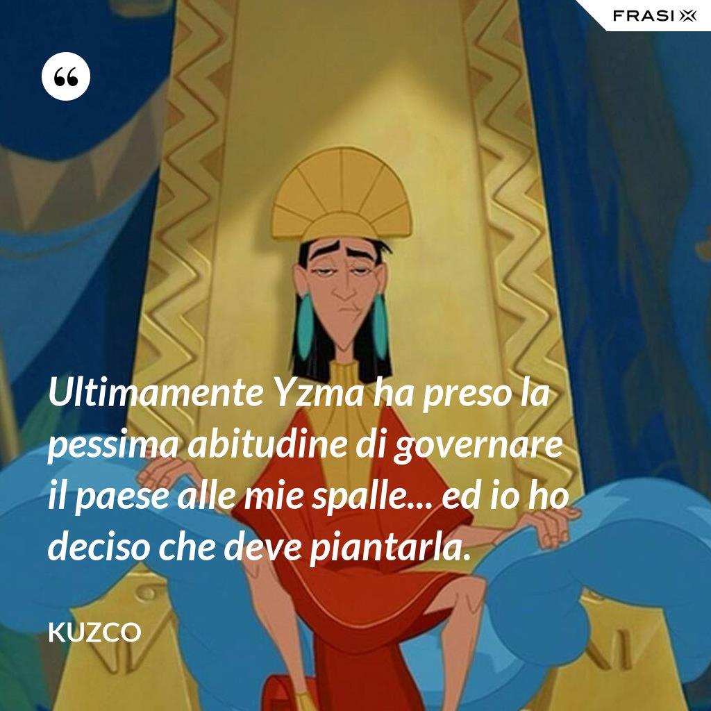 Ultimamente Yzma ha preso la pessima abitudine di governare il paese alle mie spalle... ed io ho deciso che deve piantarla. - Kuzco