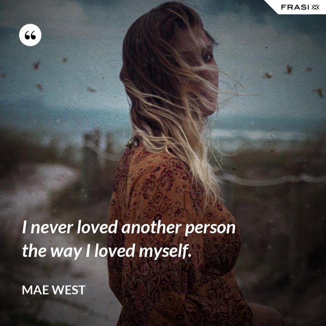 I never loved another person the way I loved myself. - Mae West