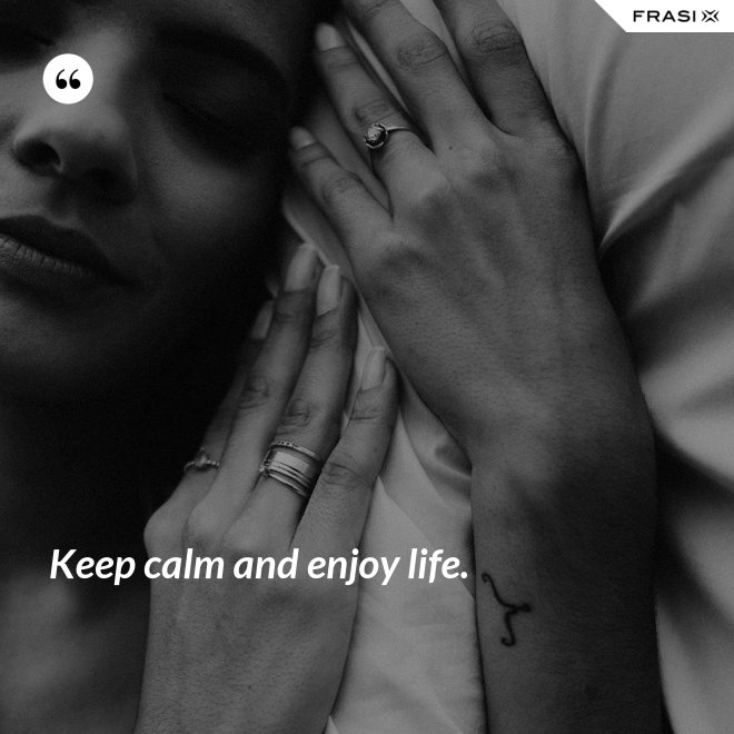 Keep calm and enjoy life. - Anonimo