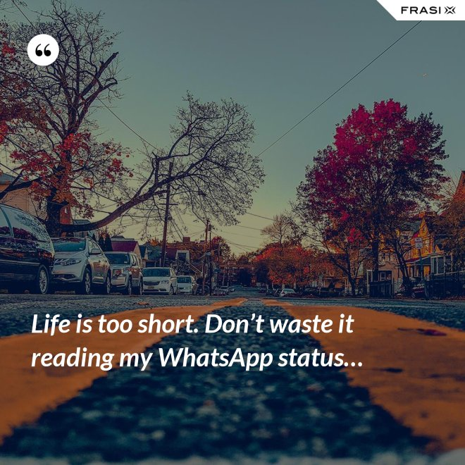 Life is too short. Don't waste it reading my WhatsApp status… - Anonimo