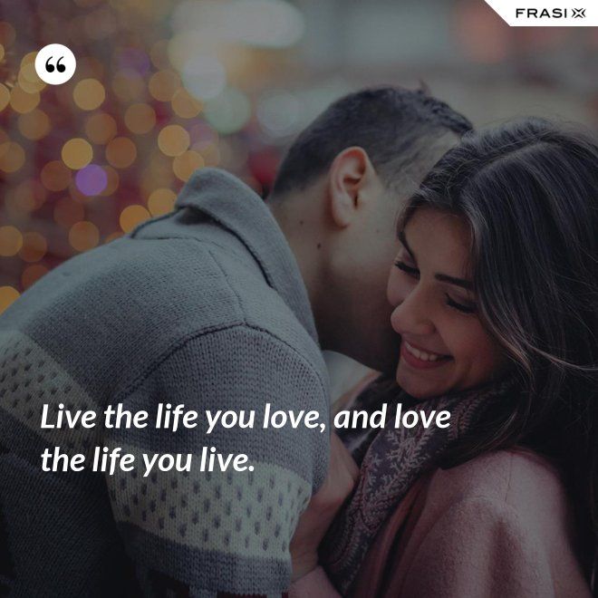 Live the life you love, and love the life you live. - Anonimo