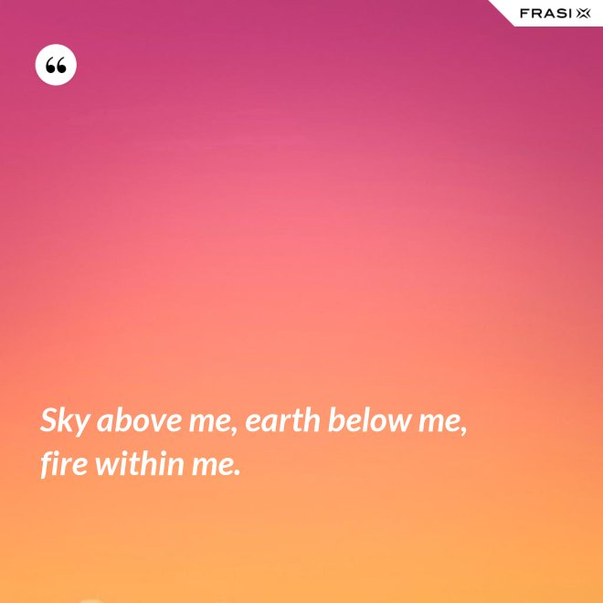 Sky above me, earth below me, fire within me. - Anonimo