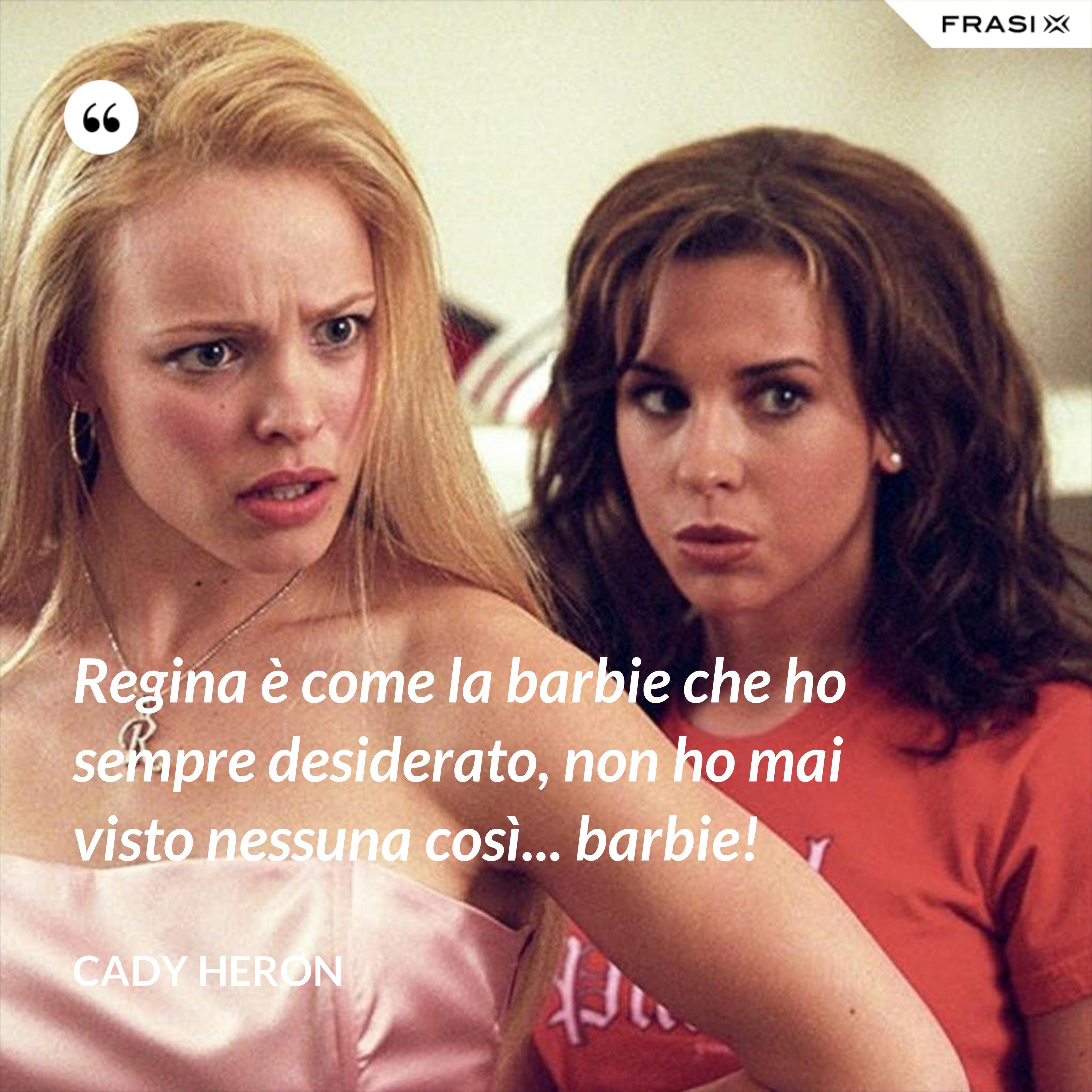 Regina è come la barbie che ho sempre desiderato, non ho mai visto nessuna così... barbie! - Cady Heron