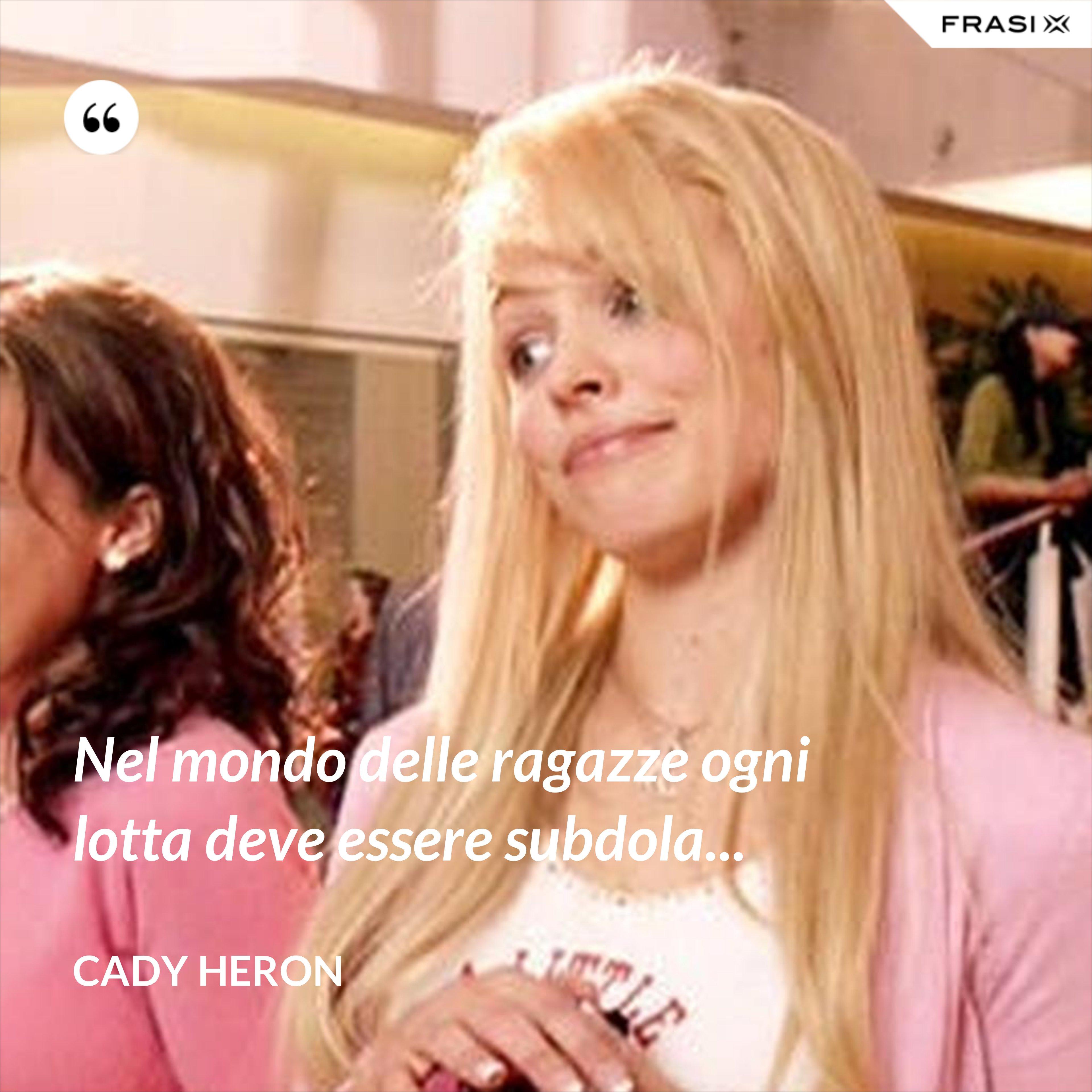 Nel mondo delle ragazze ogni lotta deve essere subdola... - Cady Heron