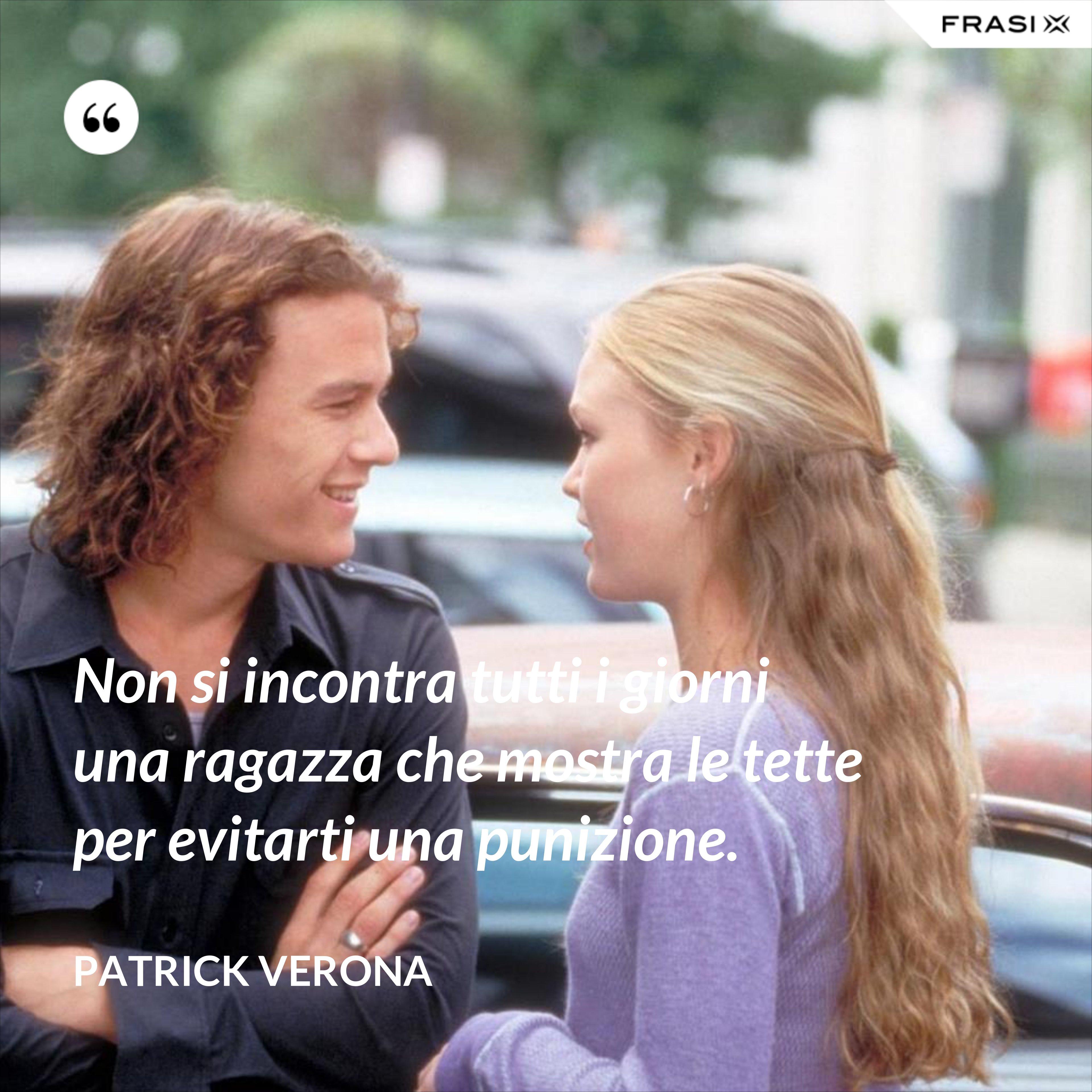 Non si incontra tutti i giorni una ragazza che mostra le tette per evitarti una punizione. - Patrick Verona