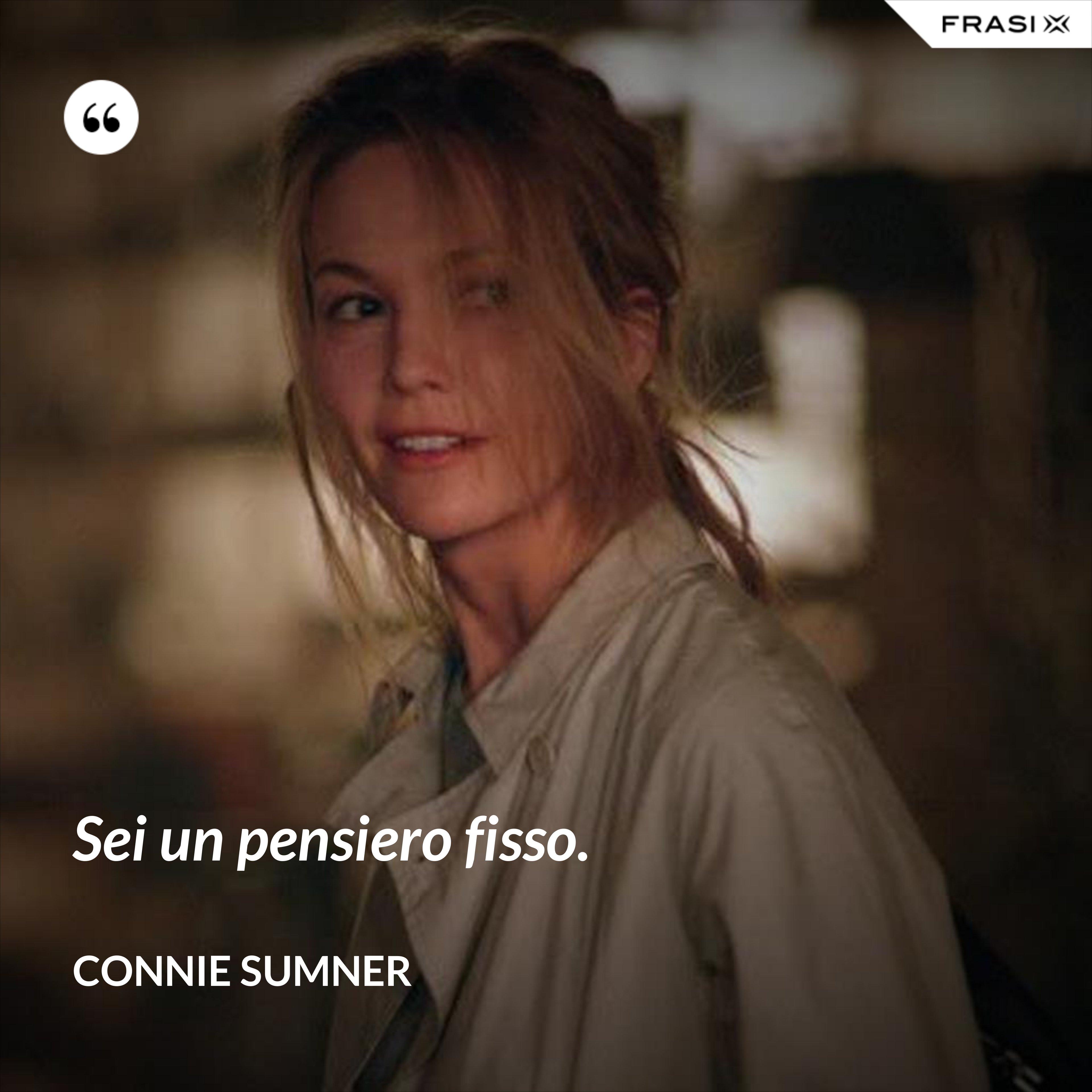 Sei un pensiero fisso. - Connie Sumner