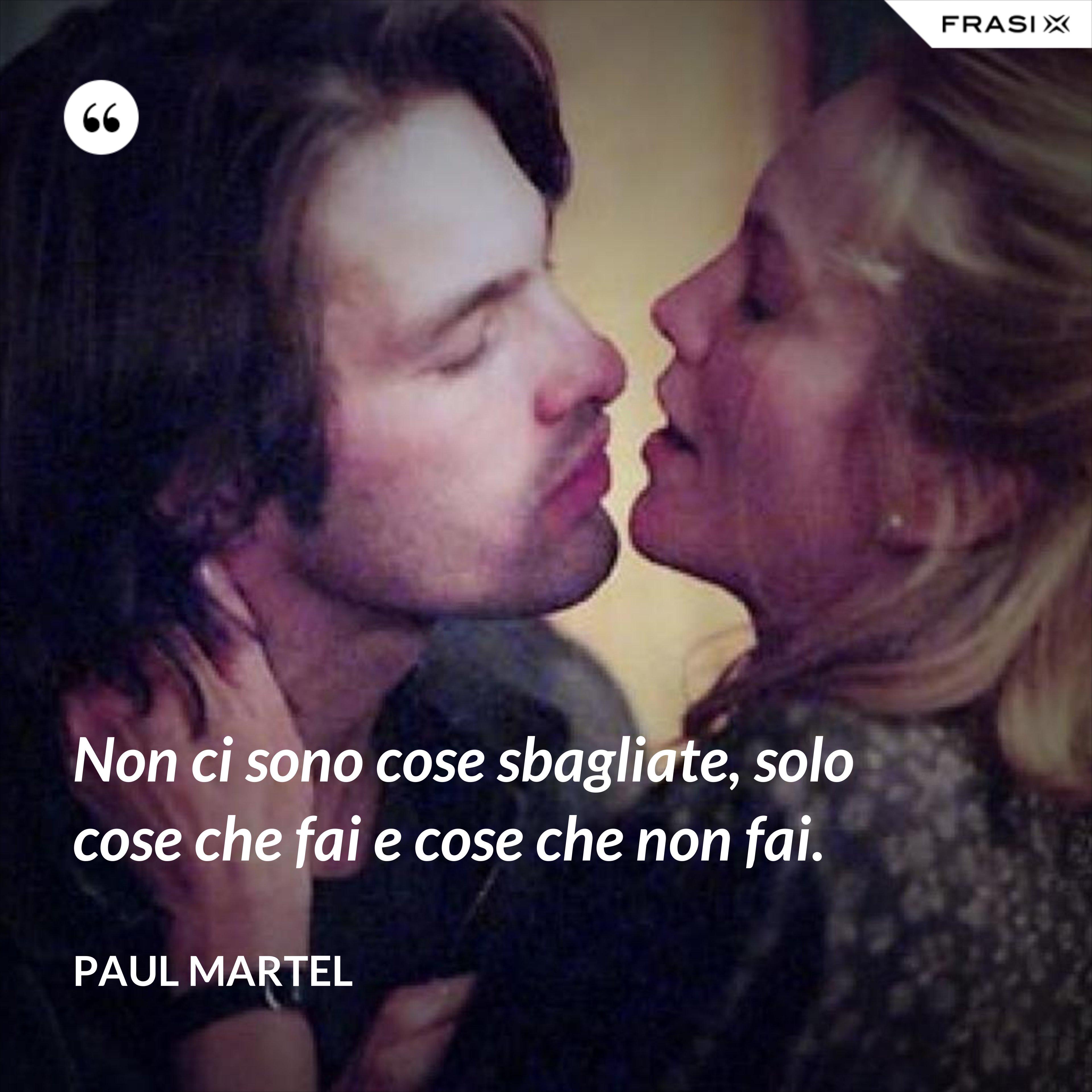 Non ci sono cose sbagliate, solo cose che fai e cose che non fai. - Paul Martel